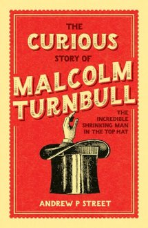 The interested Story of Malcolm Turnbull the Incredible Shrinking guy when you look at the Top Hat by Andrew P Street